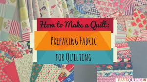 how to make a quilt preparing fabric for quilting favequilts