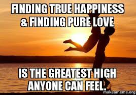 Happiness Meme - finding true happiness finding pure love is the greatest high