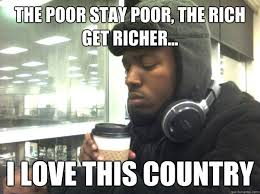 Rich Meme - the poor stay poor the rich get richer i love this country