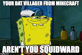 Funny Villager Memes - dont you squidward meme imgflip