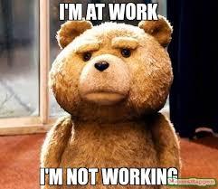 Not Working Meme - i m at work i m not working meme ted 15813 memeshappen