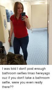 Bathroom Selfie Meme - x i was told i don t post enough bathroom selfies lmao hereyago