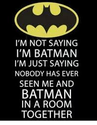 Im Batman Meme - i m not saying i m batman i m just saying nobody has ever seen me