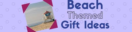 Beach Themed Gifts Best Beach Themed Gift Ideas Gifts On A Theme