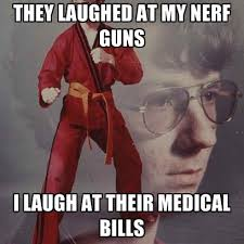 Nerf Gun Meme - they laughed at my nerf guns i laugh at their medical bills