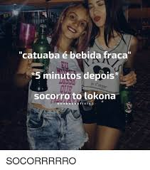 ã O Meme - catuaba é bebida fraca 5 minutos depois je t aime socorro to lokona