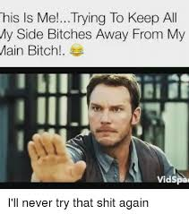Side Bitches Meme - his is me trying to keep all my side bitches away from my main