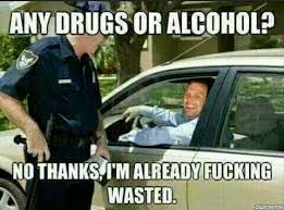 Fucking Funny Memes - any drugs or alcohol no thanks i am already fucking wasted funny cop