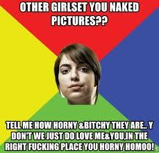 Horny Girl Meme - other girlset you naked pictures tell me how horny bitchy they