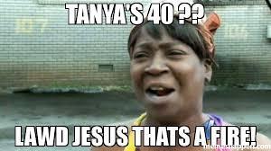 Tanya Meme - tanya s 40 lawd jesus thats a fire meme aint nobody got time