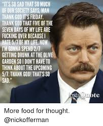 Fucked Friday Memes - it s so sad that so much of our sociey says man thank god its friday