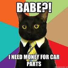 I Need Money Meme - babe i need money for car parts business cat meme generator