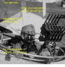 Ivan Meme - yuo see ivan when you use pist as ti aircraft gun the planes mov you