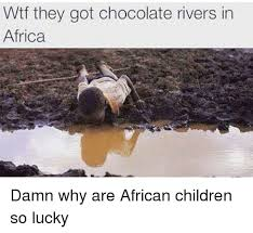 African Kids Meme - wtf they got chocolate rivers in africa damn why are african