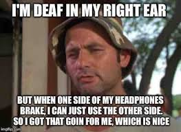 Deaf Meme - being deaf in one ear does have it s benefits adviceanimals