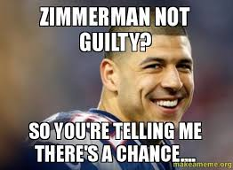 Zimmerman Memes - zimmerman not guilty so you re telling me there s a chance