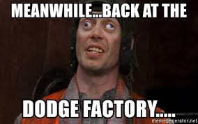 Meanwhile Meme Generator - meanwhile back at the dodge factory crazy eyes steve meme