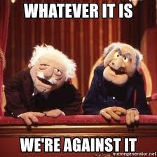 Waldorf And Statler Meme - whatever it is we re against it statler waldorf meme generator