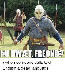 Old Language Meme - duhwetfreond when someone calls old english a dead language