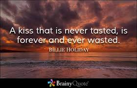 Dating Quotes   BrainyQuote Brainy Quote A kiss that is never tasted  is forever and ever wasted    Billie Holiday