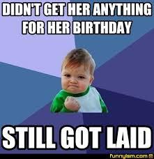 Get Laid Meme - didn t get her anything for her birthday still got laid meme