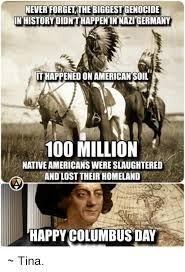 Columbus Day Meme - never forget the biggestgenocide in history didnthappenin nazi