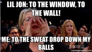 To The Window To The Wall Meme - lil jon to the window to the wall me to the sweat drop down my
