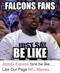 Saints Falcons Memes - falcons fans be ke atlanta falcons fans be like like our page nfl