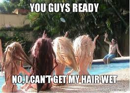 Wet Meme - you guys ready no i can t get my hair wet spring break forever