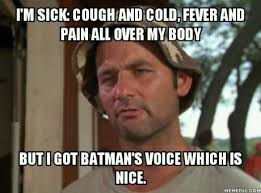 Funny Cold Meme - i am sick cough and cold fever and pain all over my body but i got