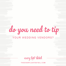 wedding vendors do you need to tip your wedding vendors every last detail