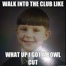 Bowl Haircut Meme - walk into the club like what up i got a bowl cut bowl cut