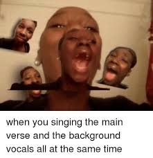 when you singing the main verse and the background vocals all at the