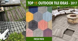 Outside Tile For Patio Top 15 Outdoor Tile Ideas U0026 Trends For 2016 2017