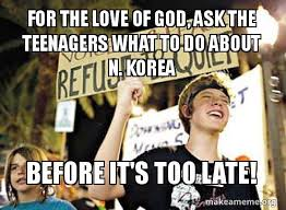 Teenagers Meme - for the love of god ask the teenagers what to do about n korea
