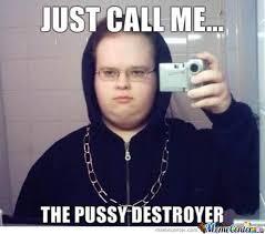 Pussy Destroyer Meme - the pussy destroyer by afyr0 meme center