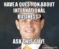 Business Meme - have a question about international business ask this guy make a