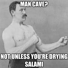 Man Cave Meme - man cave not unless you re drying salami overly manly man quickmeme