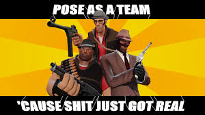 Shit Just Got Real Meme - spy heavy sniper pose as a team cause shit just got real
