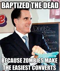 Mitt Romney Memes - baptized the dead because zombies make the easiest converts mitt