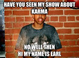 Hi My Name Is Meme - have you seen my show about karma no well then hi my name is earl