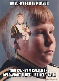 Flute Player Meme - im a fat flute player thats why im called the overwight flute just