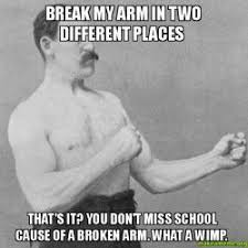 Broken Arm Meme - break my arm in two different places that s it you don t miss