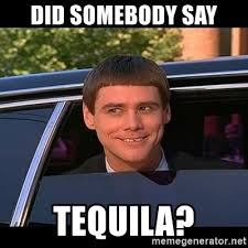 Tequila Meme - did somebody say tequila lloyd christmas limo meme generator