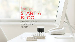 how to start a blog to make money or otherwise in 2018