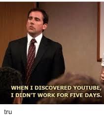 Tru Meme - when i discovered youtube i didn t work for five days tru meme on