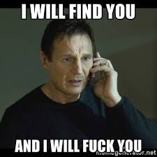 Fuck You Memes - i will find you and i will fuck you i will find you meme meme