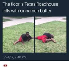 Roadhouse Meme - the floor is texas roadhouse rolls with cinnamon butter 62417 248