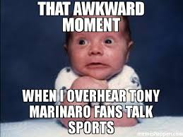 Awkward Moment Meme - that awkward moment when i overhear tony marinaro fans talk sports
