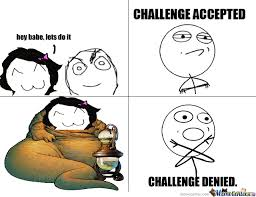 Challenge Meme Challenge Denied By Theflamesice26 Meme Center